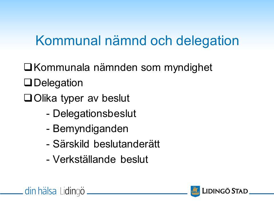 Kommunal nämnd och delegation  Kommunala nämnden som myndighet  Delegation  Olika typer av beslut - Delegationsbeslut - Bemyndiganden - Särskild beslutanderätt - Verkställande beslut