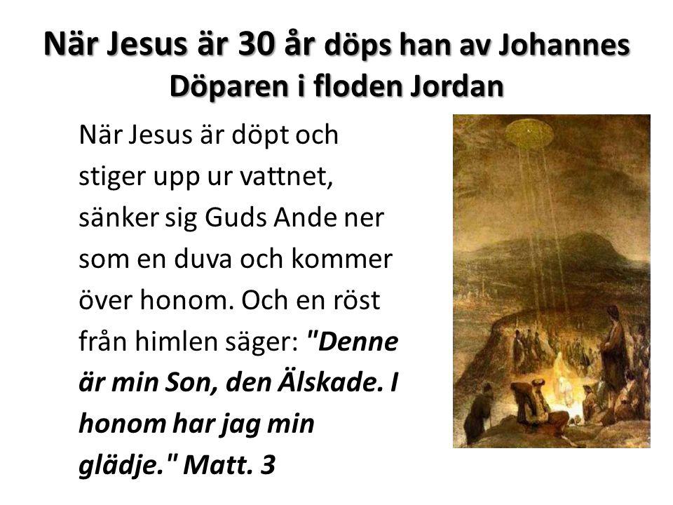 När Jesus är 30 år döps han av Johannes Döparen i floden Jordan När Jesus är döpt och stiger upp ur vattnet, sänker sig Guds Ande ner som en duva och