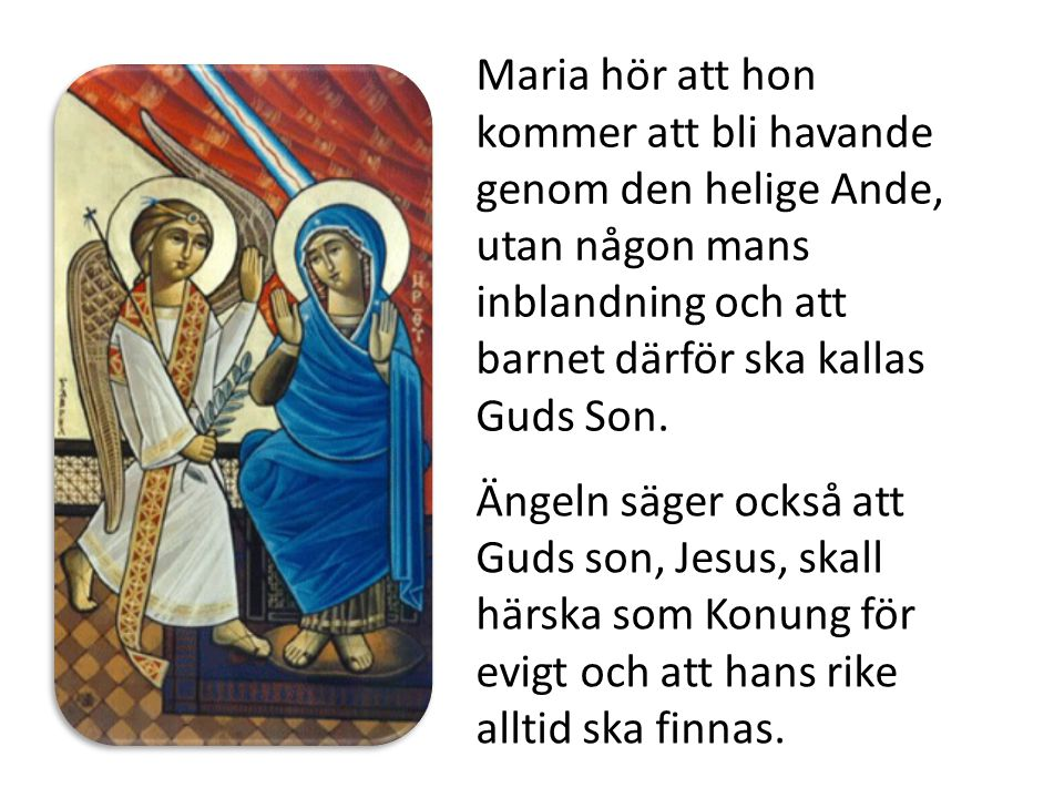 Maria hör att hon kommer att bli havande genom den helige Ande, utan någon mans inblandning och att barnet därför ska kallas Guds Son. Ängeln säger oc