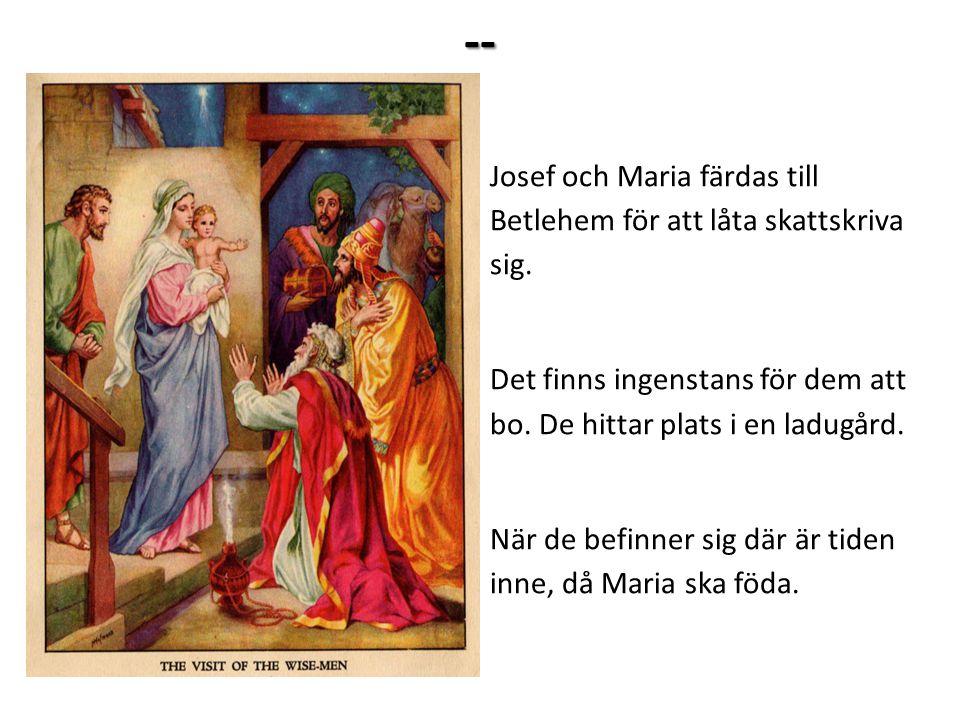 -- Josef och Maria färdas till Betlehem för att låta skattskriva sig. Det finns ingenstans för dem att bo. De hittar plats i en ladugård. När de befin