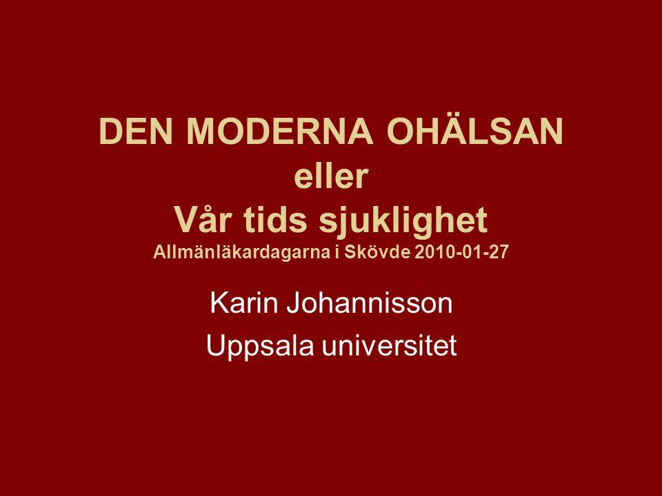 DEN MODERNA OHÄLSAN eller Vår tids sjuklighet Allmänläkardagarna i Skövde 2010-01-27 Karin Johannisson Uppsala universitet