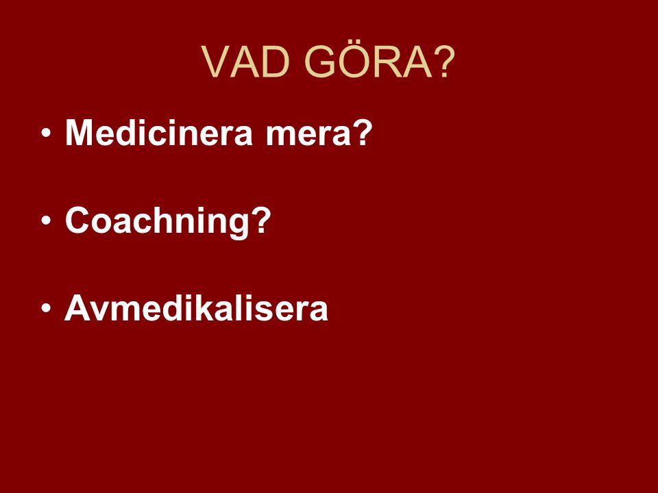 VAD GÖRA? •Medicinera mera? •Coachning? •Avmedikalisera