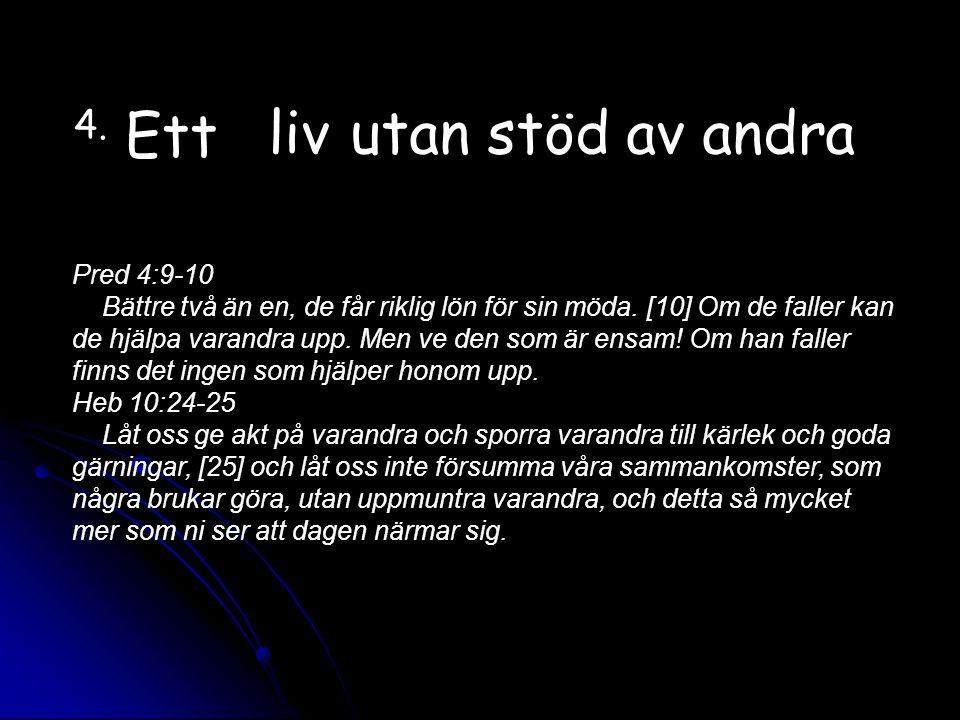 4.Ett liv utan stöd av andra Pred 4:9-10 Bättre två än en, de får riklig lön för sin möda.