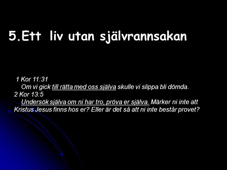 5.Ett liv utan självrannsakan 1 Kor 11:31 Om vi gick till rätta med oss själva skulle vi slippa bli dömda. 2 Kor 13:5 Undersök själva om ni har tro, p
