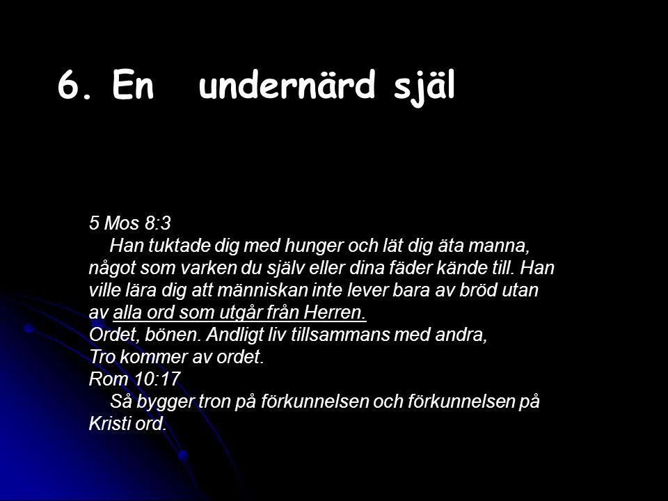 6. Enundernärd själ 5 Mos 8:3 Han tuktade dig med hunger och lät dig äta manna, något som varken du själv eller dina fäder kände till. Han ville lära