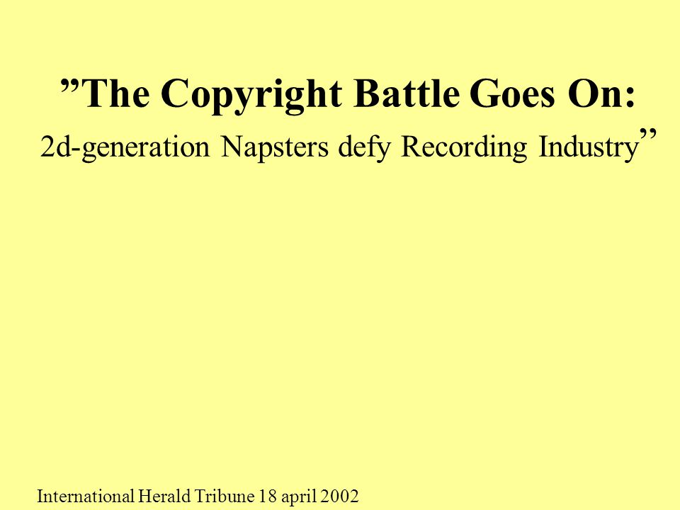"""The Copyright Battle Goes On: 2d-generation Napsters defy Recording Industry "" International Herald Tribune 18 april 2002"