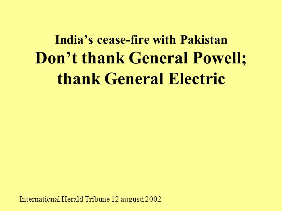India's cease-fire with Pakistan Don't thank General Powell; thank General Electric International Herald Tribune 12 augusti 2002