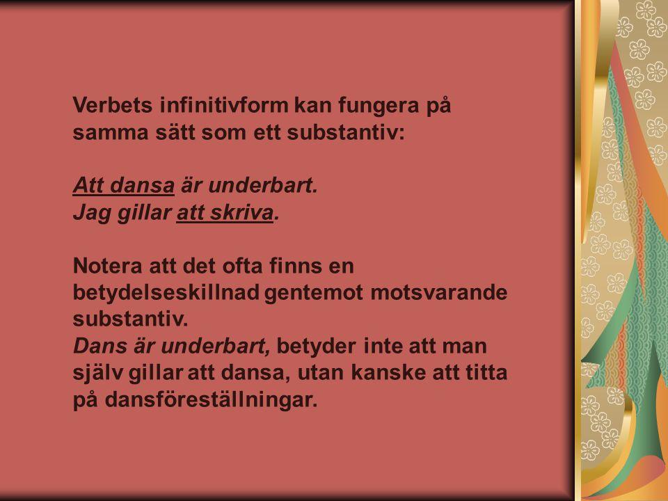 Verbets infinitivform kan fungera på samma sätt som ett substantiv: Att dansa är underbart. Jag gillar att skriva. Notera att det ofta finns en betyde