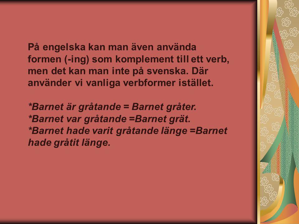 På engelska kan man även använda formen (-ing) som komplement till ett verb, men det kan man inte på svenska. Där använder vi vanliga verbformer istäl