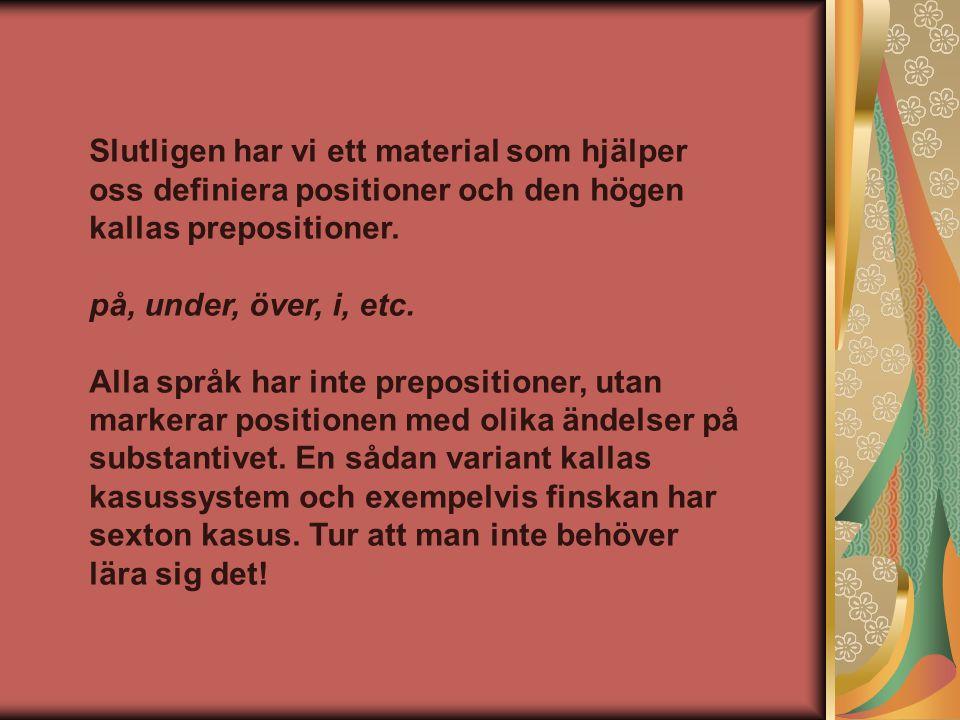 Slutligen har vi ett material som hjälper oss definiera positioner och den högen kallas prepositioner. på, under, över, i, etc. Alla språk har inte pr