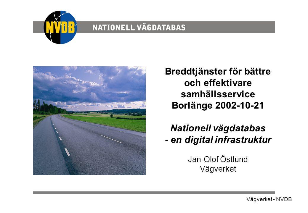 Vägverket - NVDB Breddtjänster för bättre och effektivare samhällsservice Borlänge 2002-10-21 Nationell vägdatabas - en digital infrastruktur Jan-Olof Östlund Vägverket