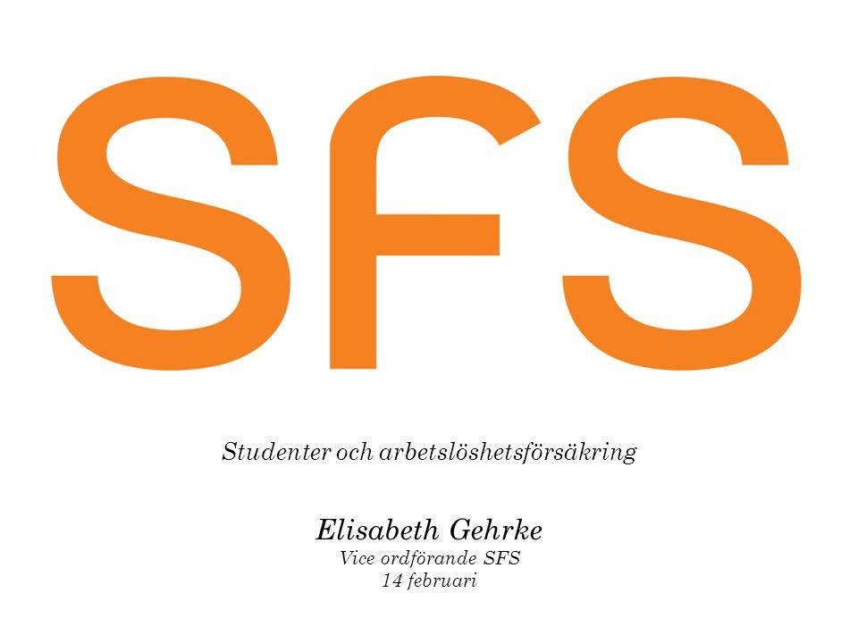 Studenter och arbetslöshetsförsäkring Elisabeth Gehrke Vice ordförande SFS 14 februari