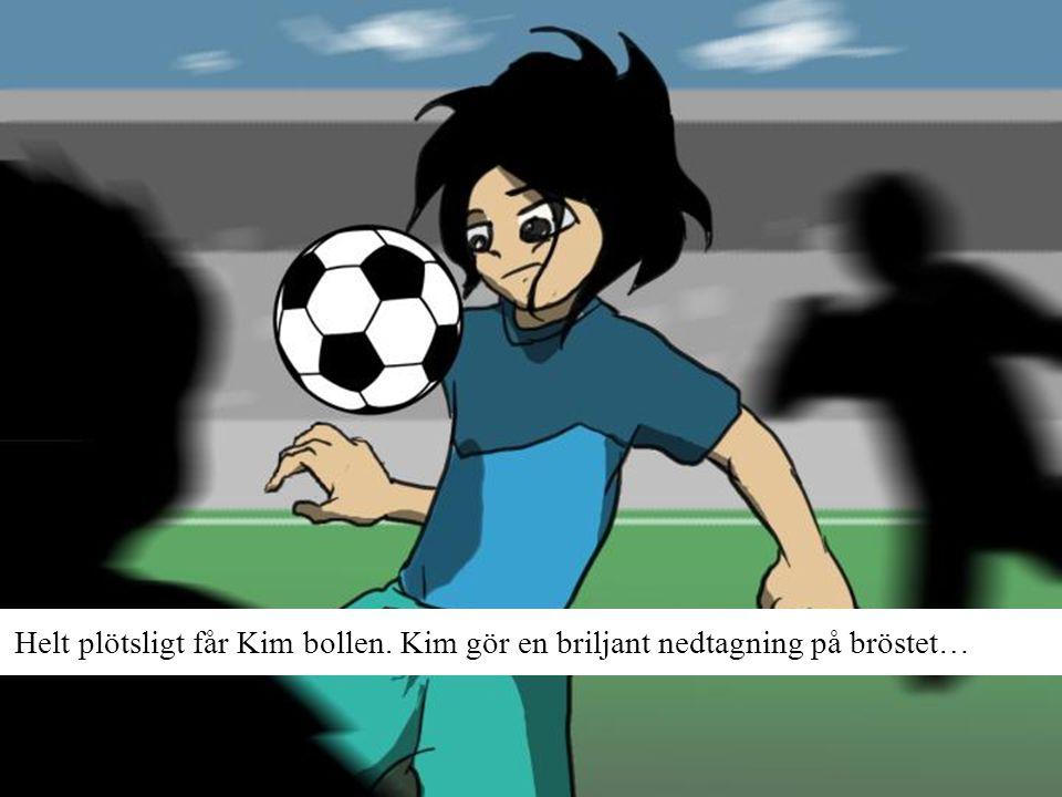 Helt plötsligt får Kim bollen. Kim gör en briljant nedtagning på bröstet…
