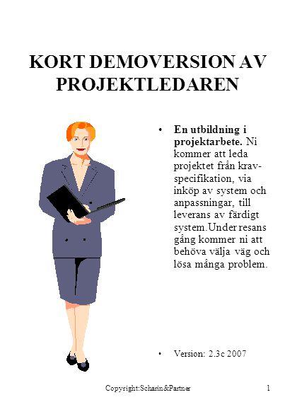 Copyright:Scharin&Partner1 KORT DEMOVERSION AV PROJEKTLEDAREN •En utbildning i projektarbete. Ni kommer att leda projektet från krav- specifikation, v