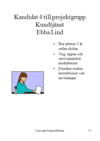 Copyright:Scharin&Partner10 Kandidat 4 till projektgrupp Kundtjänst Ebba Lind •Har arbetat 3 år sedan skolan. •Ung. öppen och serviceminded medarbetar