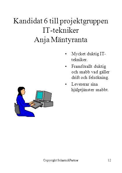 Copyright:Scharin&Partner12 Kandidat 6 till projektgruppen IT-tekniker Anja Mäntyranta •Mycket duktig IT- tekniker. •Framförallt duktig och snabb vad
