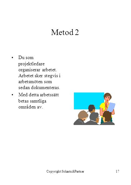 Copyright:Scharin&Partner17 Metod 2 •Du som projektledare organiserar arbetet. Arbetet sker stegvis i arbetsmöten som sedan dokumenteras. •Med detta a
