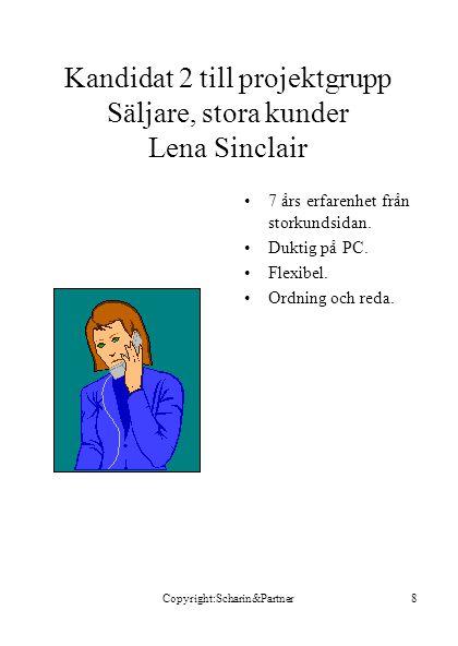 Copyright:Scharin&Partner8 Kandidat 2 till projektgrupp Säljare, stora kunder Lena Sinclair •7 års erfarenhet från storkundsidan. •Duktig på PC. •Flex