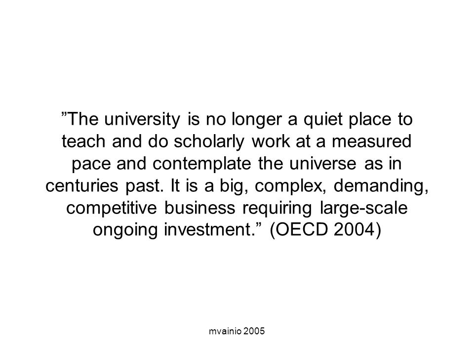 "mvainio 2005 ""The university is no longer a quiet place to teach and do scholarly work at a measured pace and contemplate the universe as in centuries"