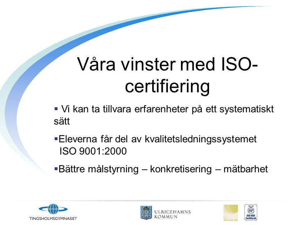 Våra vinster med ISO- certifiering  Vi kan ta tillvara erfarenheter på ett systematiskt sätt  Eleverna får del av kvalitetsledningssystemet ISO 9001