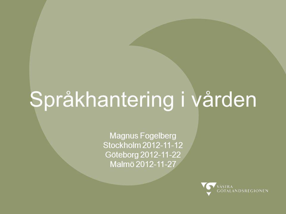 Språkhantering i vården Magnus Fogelberg Stockholm 2012-11-12 Göteborg 2012-11-22 Malmö 2012-11-27