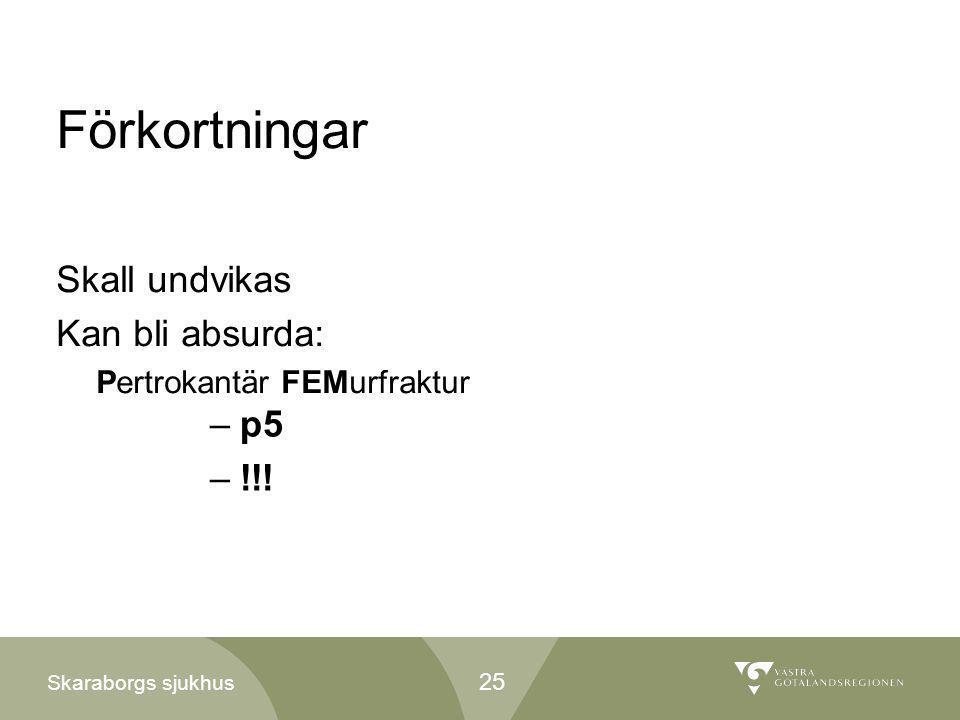 Skaraborgs sjukhus Förkortningar Skall undvikas Kan bli absurda: Pertrokantär FEMurfraktur –p5 –!!! 25