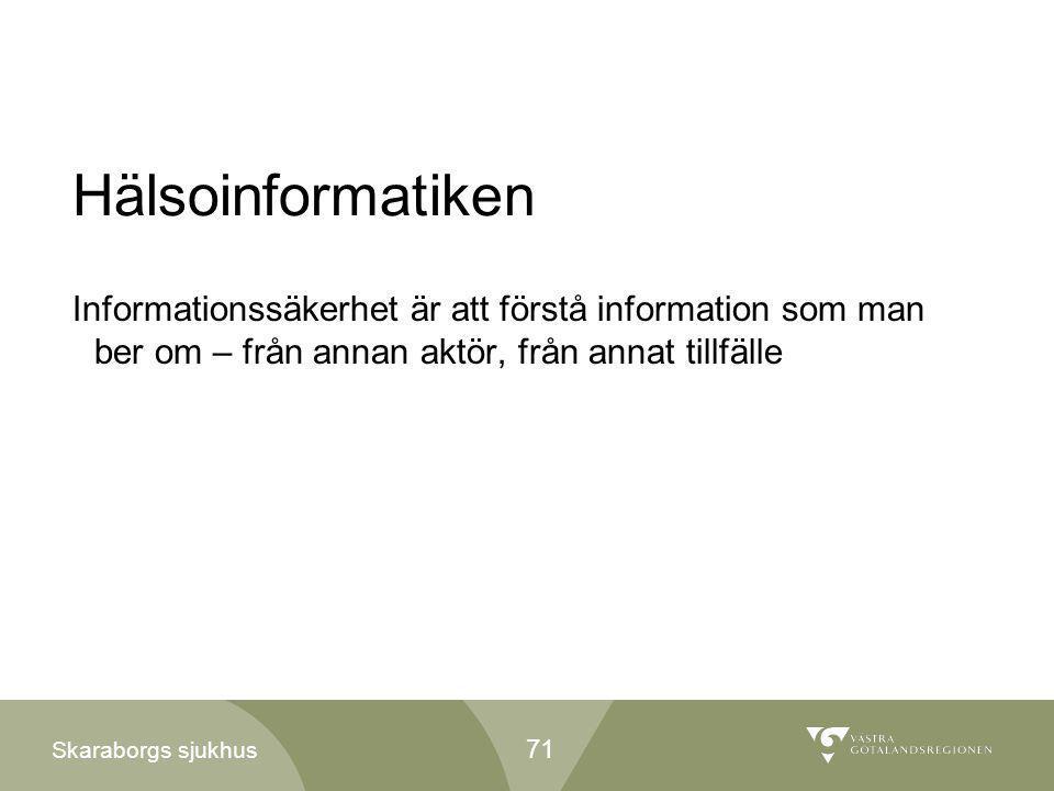 Skaraborgs sjukhus Hälsoinformatiken Informationssäkerhet är att förstå information som man ber om – från annan aktör, från annat tillfälle 71