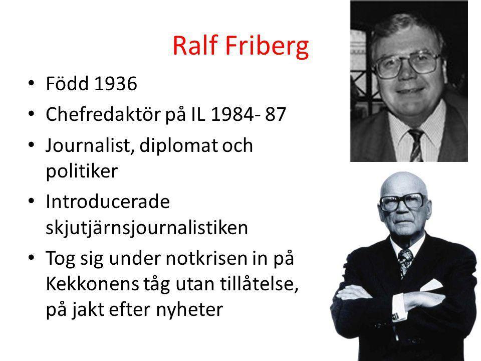 Ralf Friberg • Född 1936 • Chefredaktör på IL 1984- 87 • Journalist, diplomat och politiker • Introducerade skjutjärnsjournalistiken • Tog sig under n