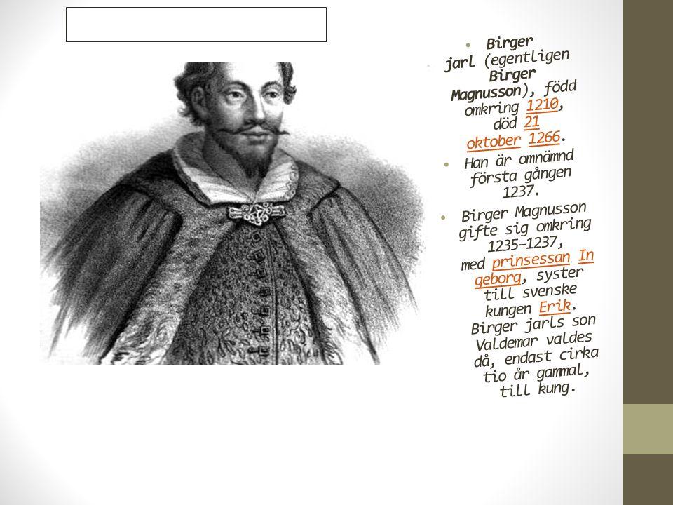 • Birger jarl (egentligen Birger Magnusson), född omkring 1210, död 21 oktober 1266.121021 oktober1266 • Han är omnämnd första gången 1237. • Birger M