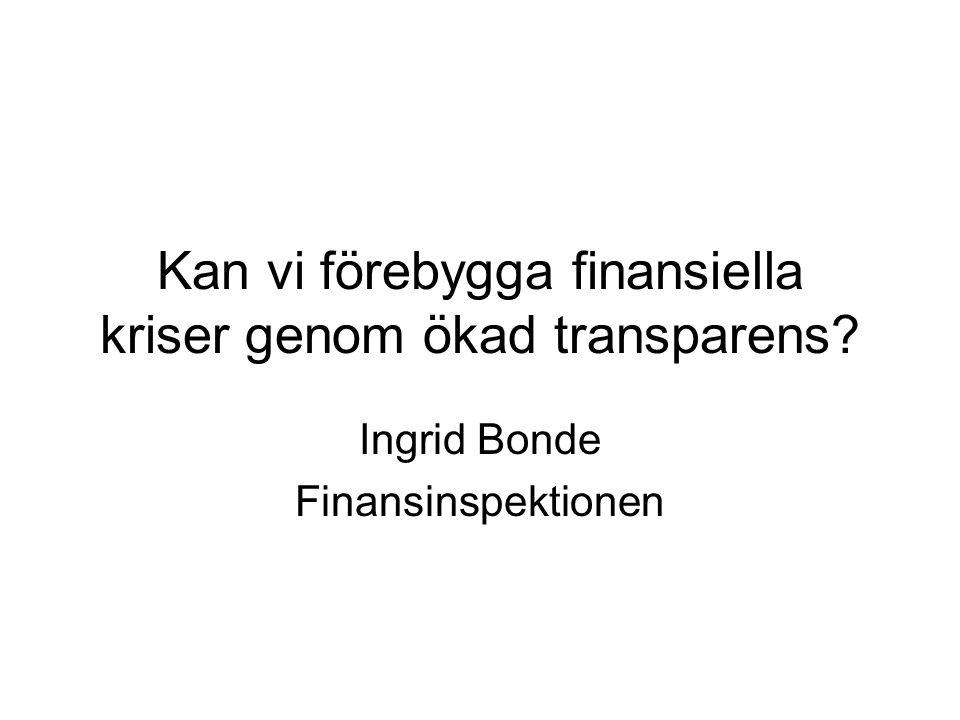 Kan vi förebygga finansiella kriser genom ökad transparens? Ingrid Bonde Finansinspektionen