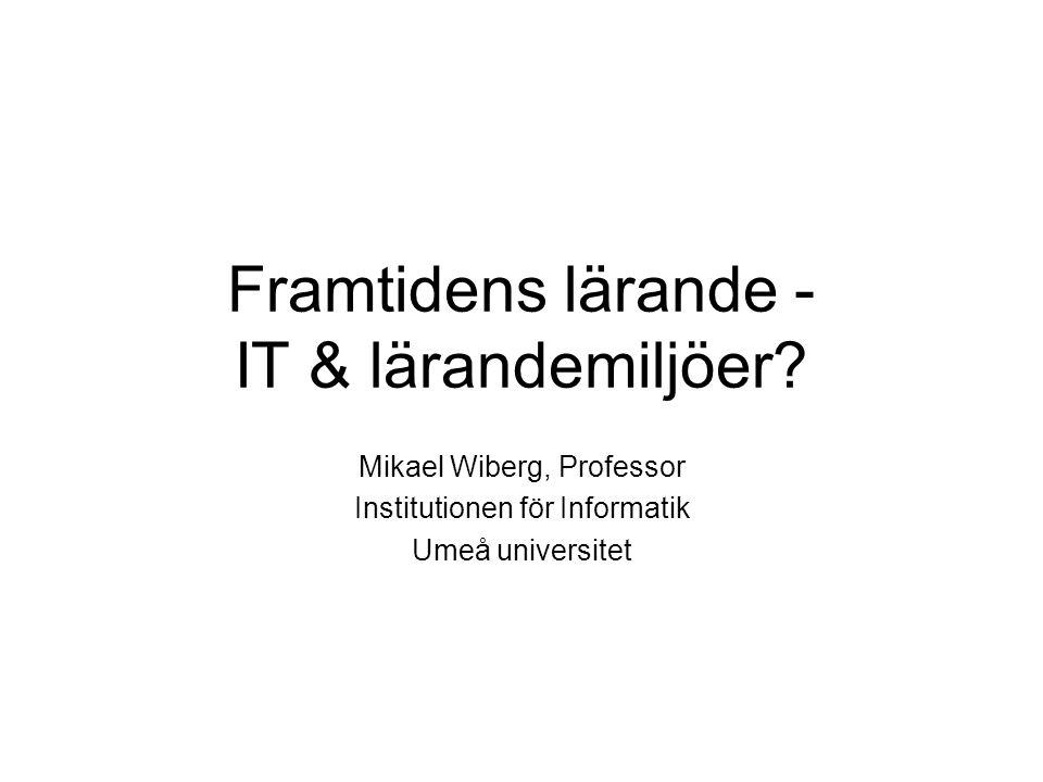 Framtidens lärande - IT & lärandemiljöer? Mikael Wiberg, Professor Institutionen för Informatik Umeå universitet