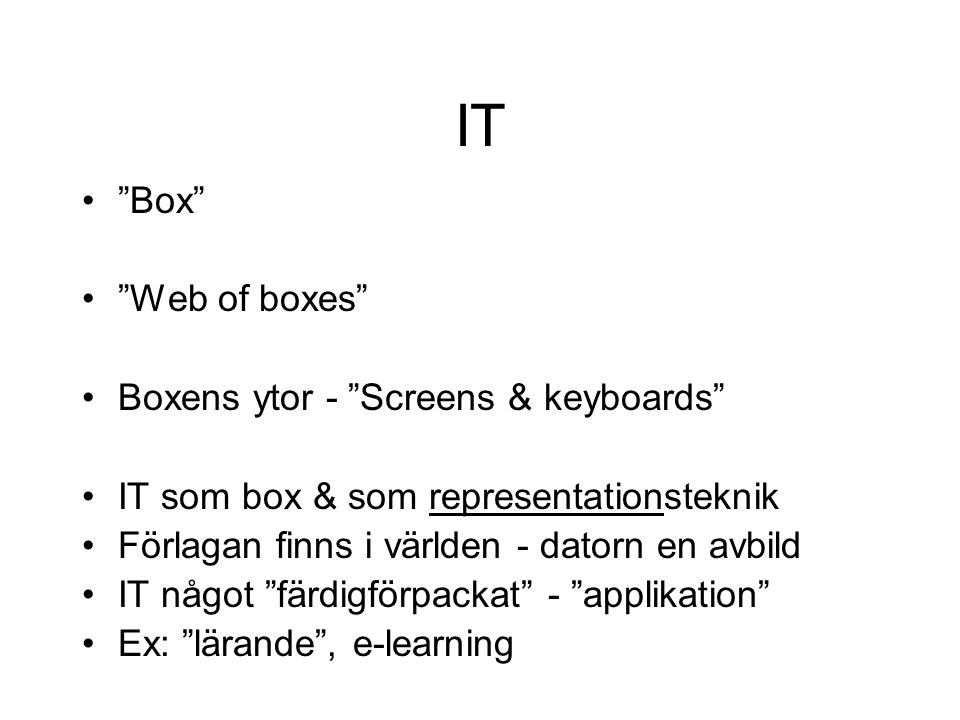 "IT •""Box"" •""Web of boxes"" •Boxens ytor - ""Screens & keyboards"" •IT som box & som representationsteknik •Förlagan finns i världen - datorn en avbild •I"