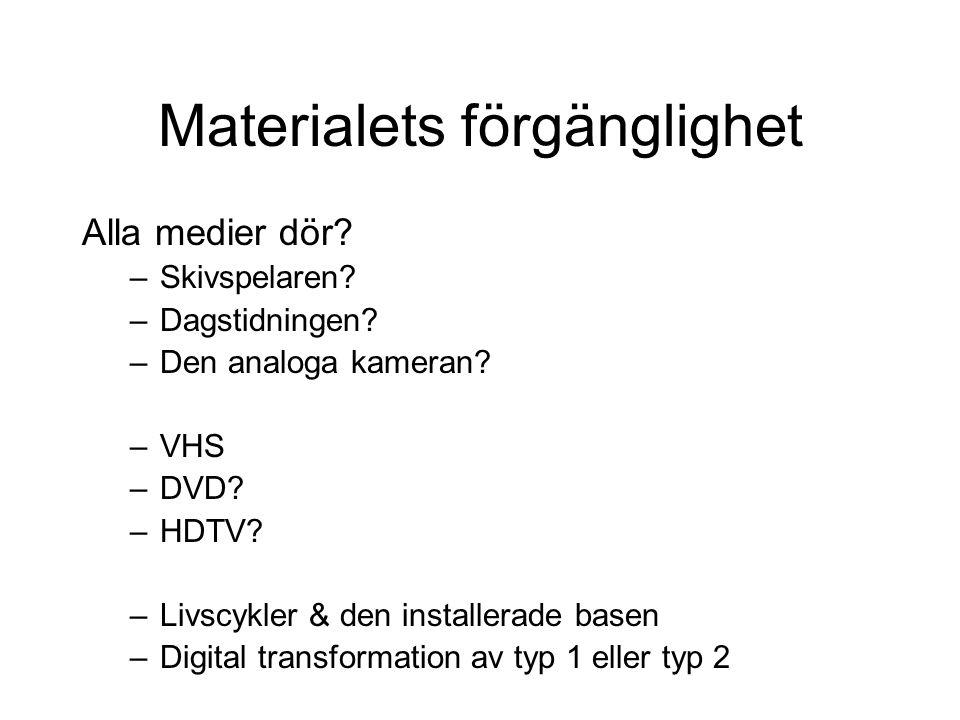 Materialets förgänglighet Alla medier dör? –Skivspelaren? –Dagstidningen? –Den analoga kameran? –VHS –DVD? –HDTV? –Livscykler & den installerade basen