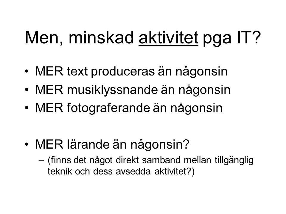 Men, minskad aktivitet pga IT? •MER text produceras än någonsin •MER musiklyssnande än någonsin •MER fotograferande än någonsin •MER lärande än någons