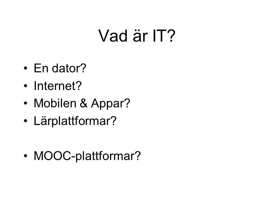 Vad är IT? •En dator? •Internet? •Mobilen & Appar? •Lärplattformar? •MOOC-plattformar?