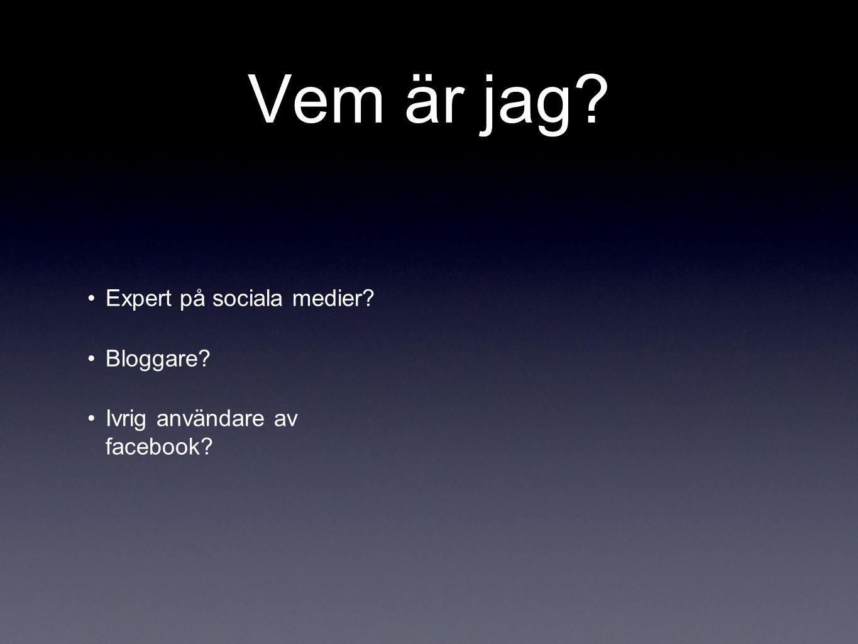 Vem är jag? •Expert på sociala medier? •Bloggare? •Ivrig användare av facebook?