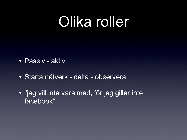 Olika roller •Passiv - aktiv •Starta nätverk - delta - observera •