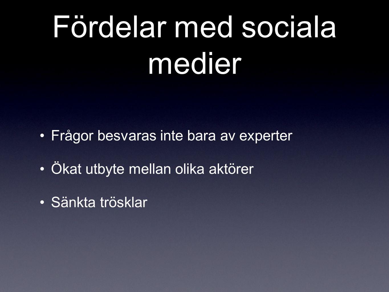 Fördelar med sociala medier •Frågor besvaras inte bara av experter •Ökat utbyte mellan olika aktörer •Sänkta trösklar