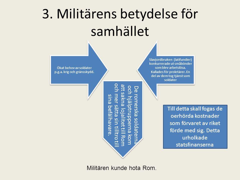 3. Militärens betydelse för samhället Ökat behov av soldater p.g.a. krig och gränsskydd. Slavjordbruken (latifundier) konkurrerade ut småbönder som bl