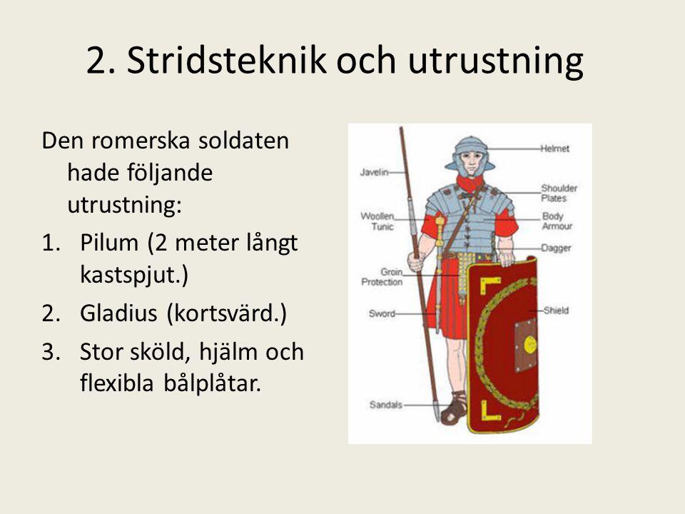2. Stridsteknik och utrustning Den romerska soldaten hade följande utrustning: 1.Pilum (2 meter långt kastspjut.) 2.Gladius (kortsvärd.) 3.Stor sköld,