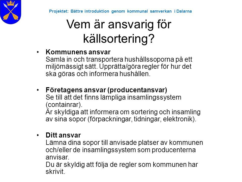 Projektet: Bättre introduktion genom kommunal samverkan i Dalarna Vem är ansvarig för källsortering? •Kommunens ansvar Samla in och transportera hushå