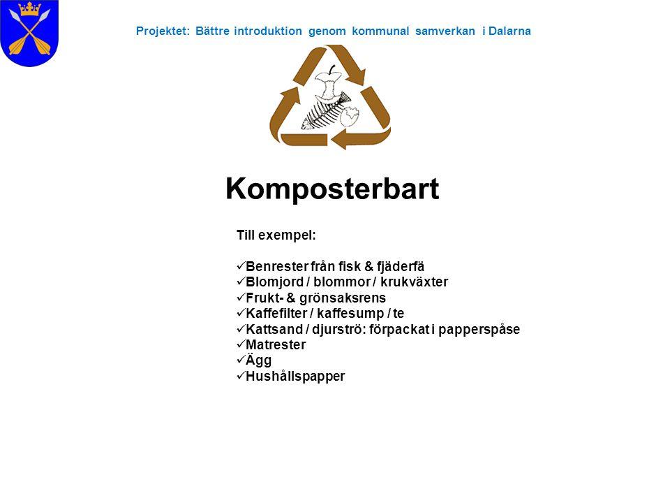 Projektet: Bättre introduktion genom kommunal samverkan i Dalarna Komposterbart Till exempel:  Benrester från fisk & fjäderfä  Blomjord / blommor /