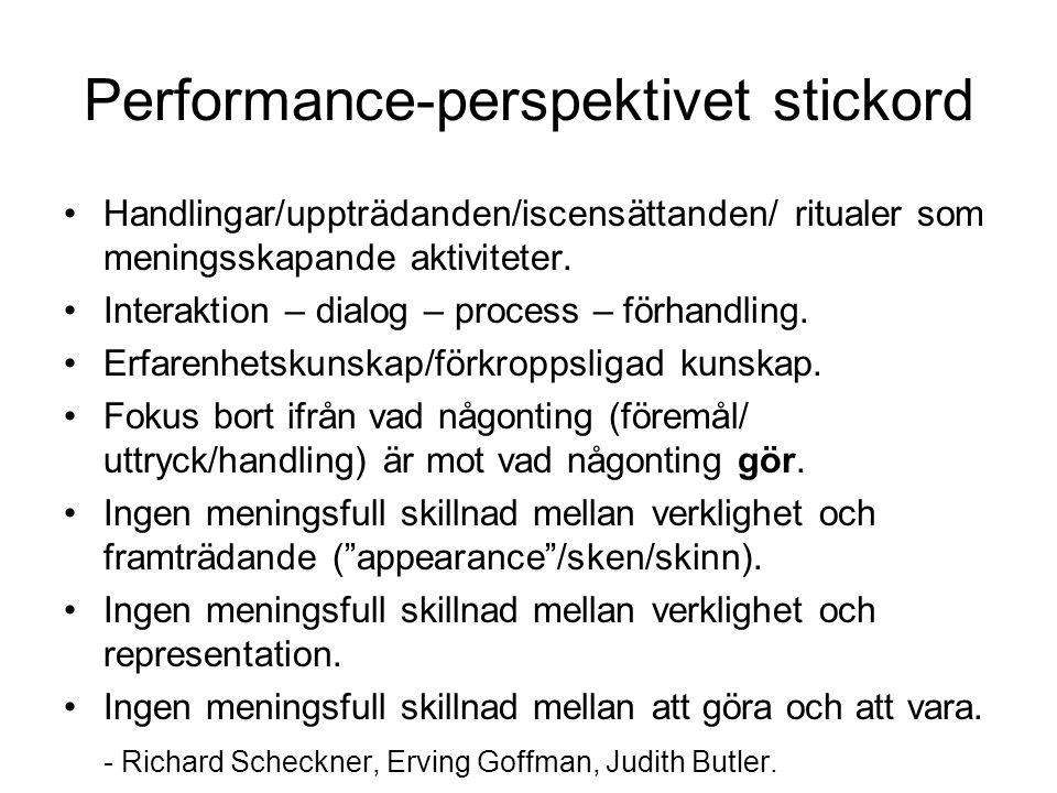 Performance-perspektivet stickord •Handlingar/uppträdanden/iscensättanden/ ritualer som meningsskapande aktiviteter.