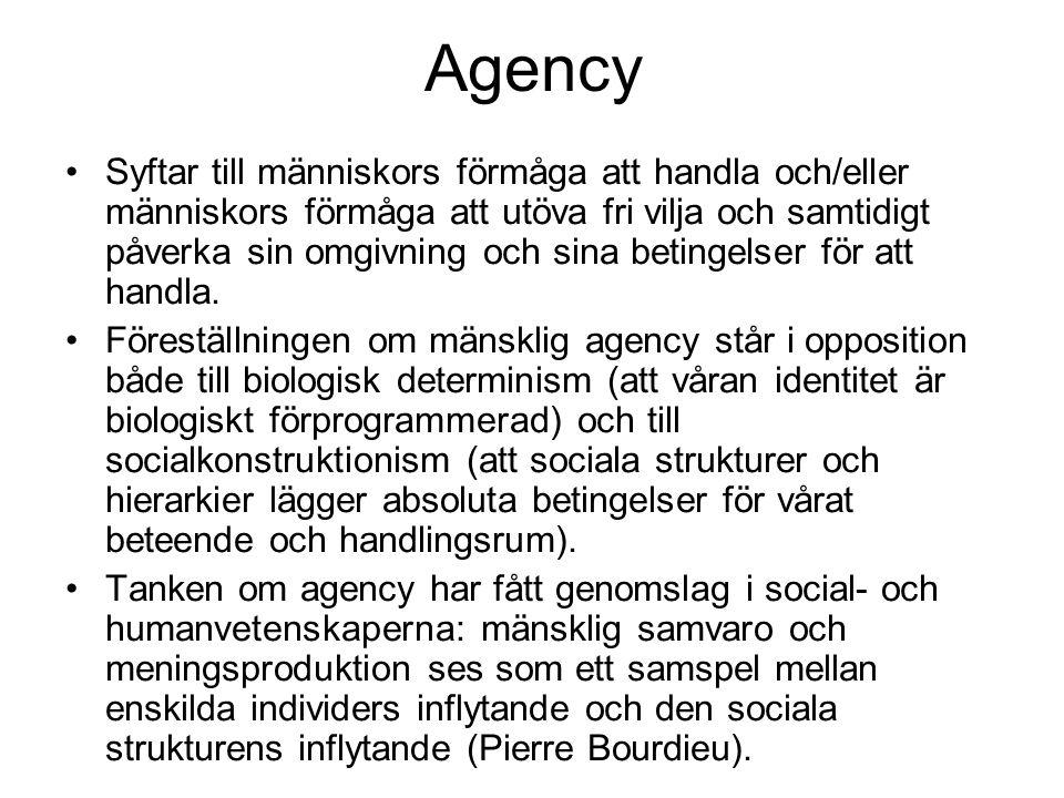 Agency •Syftar till människors förmåga att handla och/eller människors förmåga att utöva fri vilja och samtidigt påverka sin omgivning och sina betingelser för att handla.