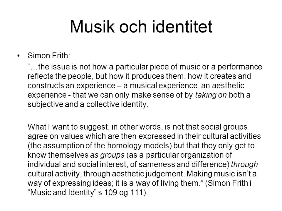 "Musik och identitet •Simon Frith: ""…the issue is not how a particular piece of music or a performance reflects the people, but how it produces them, h"