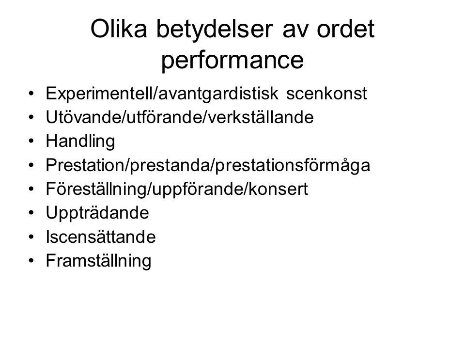 Olika betydelser av ordet performance •Experimentell/avantgardistisk scenkonst •Utövande/utförande/verkställande •Handling •Prestation/prestanda/prestationsförmåga •Föreställning/uppförande/konsert •Uppträdande •Iscensättande •Framställning