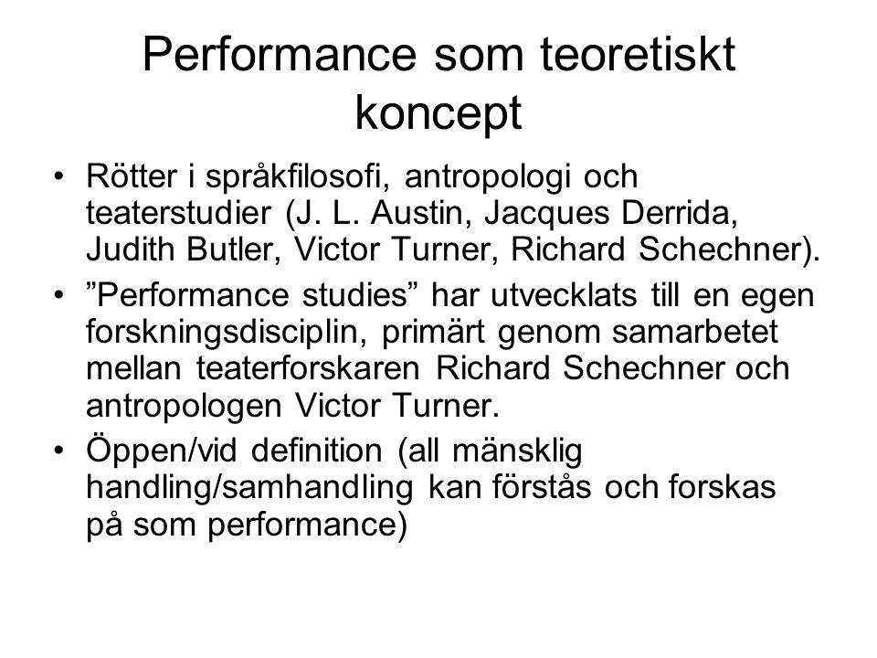 Performance som teoretiskt koncept •Rötter i språkfilosofi, antropologi och teaterstudier (J.