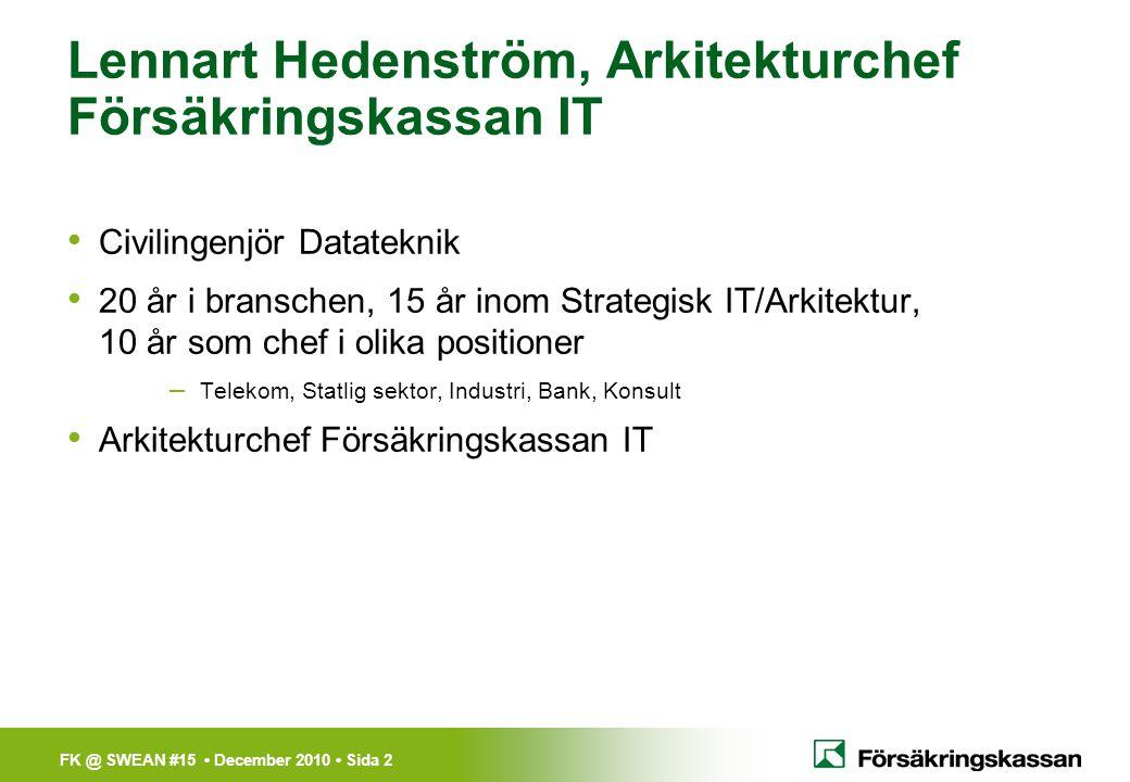 FK @ SWEAN #15 • December 2010 • Sida 2 Lennart Hedenström, Arkitekturchef Försäkringskassan IT • Civilingenjör Datateknik • 20 år i branschen, 15 år
