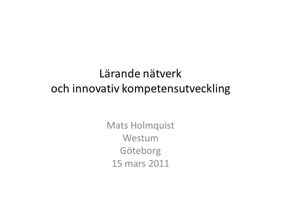 Lärande nätverk och innovativ kompetensutveckling Mats Holmquist Westum Göteborg 15 mars 2011