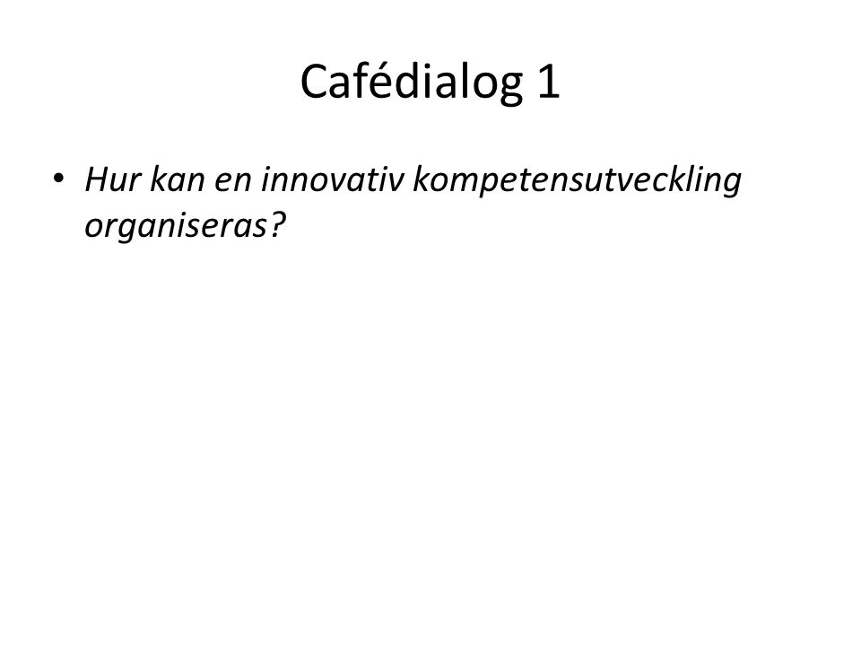 Cafédialog 1 • Hur kan en innovativ kompetensutveckling organiseras?